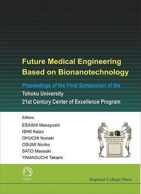 Future Medical Engineering Based on Bionanotechnology: Proceedings of the Final Symposium of the Tohoku University 21st Century Center of Excellence Program
