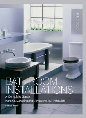 Bathroom Installations: A Complete Guide - Planning, Managing and Completing Your Installation