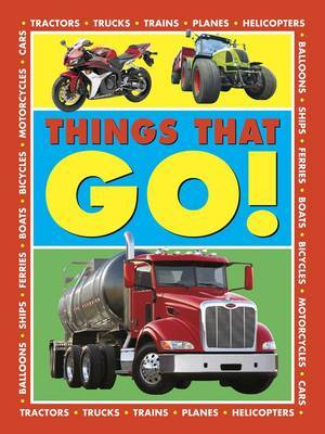 Things That Go!: Tractors - Trucks - Trains - Planes - Helicopters - Balloons - Ships - Ferries - Boats - Bicycles - Motorcycles - Cars