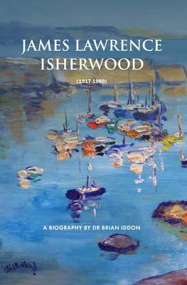 James Lawrence Isherwood: 1917-1989: A Biography by Dr Brian Iddon