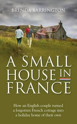 A Small House in France: How an English Couple Turned a Neglected French Cottage, an Acre of Land and a Walnut Orchard into a Holiday Retreat