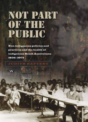 Not Part of the Public: Non-indigenous policies and practices and the health of indigenous South Australians, 1836-1973