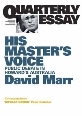 His Master's Voice:The Corruption Of Public Debate Under Howard: Quarterly Essay 26