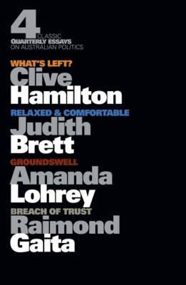 Four Classic Quarterly Essays on Australian Politics: What's Left?      Clive Hamilton, Groundswell - Amanda Lohrey, Rleaxed & Comfortable -    Judith Brett, Breach of Trust - Raimond Gaita