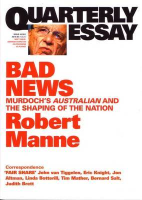 Bad News: Murdoch's Australian And The Shaping Of The Nation: QuarterlyEssay 43