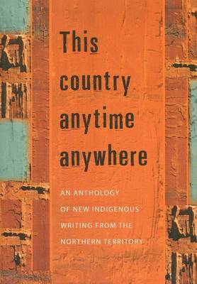 This Country Anytime Anywhere: An Anthology of New Indigenous Writing from the Northern Territory