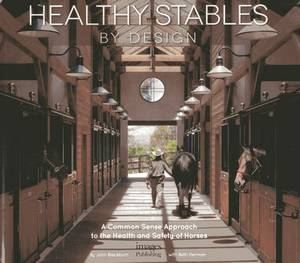 Healthy Stables by Design: A Common Sense Approach to the Health and Safety of Horses