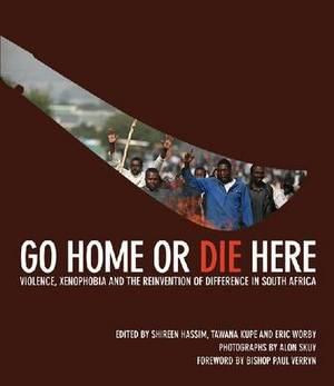 Go Home or Die Here: Violence, Xenophobia and the Reinvention of Difference in South Africa