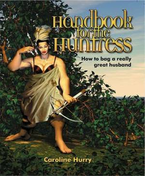 Handbook of the Huntress: How to Bag a Really Great Husband