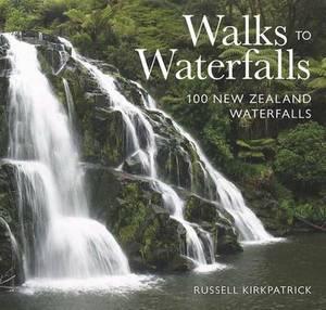 Walks to Waterfalls: 100 New Zealand Waterfalls