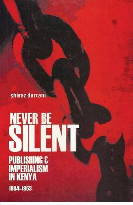 Never be Silent: Publishing and Imperialism in Kenya; 1884-1963