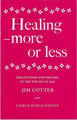 Healing - More or Less: Reflections and Prayers on the Meaning and Ministry of Healing at the End of an Age
