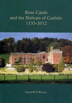 Rose Castle and the Bishops of Carlisle: 1133-2012