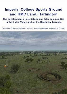 Imperial College Sports Grounds and RMC Land, Harlington: The Development of Prehistoric and Later Communities in the Colne Valley and on the Heathrow Terraces