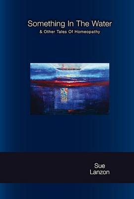 Something in the Water: & Other Tales of Homeopathy
