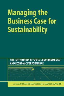 Managing the Business Case for Sustainability: The Integration of Social, Environmental and Economic Performance