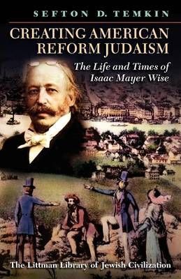 Creating American Reform Judaism: The Life and Times of Isaac Mayer Wise