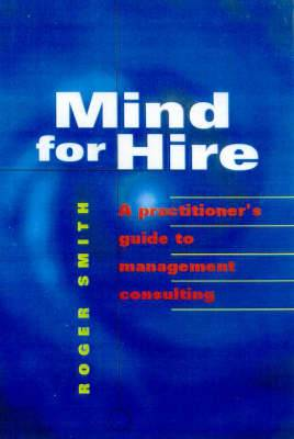 Mind for Hire: A Practitioner's Guide to Management Consulting