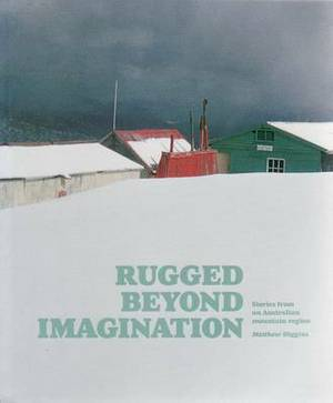 Rugged Beyond Imagination: Stories from an Australian Mountain Region