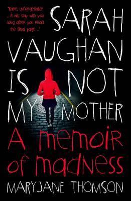 Sarah Vaughan Is Not My Mother: A Memoir Of Madness