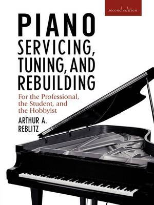 Piano Servicing, Tuning, and Rebuilding for the Professional, the Student, and the Hobbyist