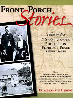 Front Porch Stories: Tales of the Hendry Family--Pioneers in Florida's Peace River Basin