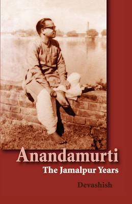 Anandamurti: The Jamalpur Years