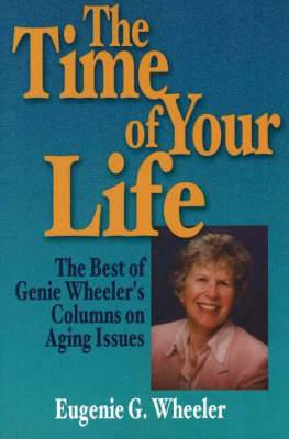The Time of Your Life: The Best of Genie Wheeler's Columns on Aging Issues