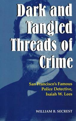 Dark and Tangled Threads of Crime: San Francisco's Famous Police Detective Isaiah W. Lees