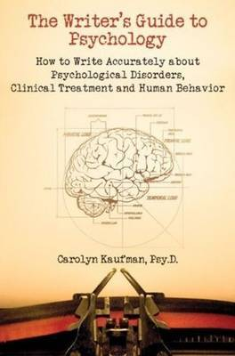 Writer's Guide to Psychology: How to Write Accurately About Psychological Disorders, Clinical Treatment & Human Behavior