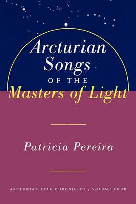 Arcturian Songs of the Masters of Light: Arcturian Star Chronicles, Volume Four: Vol.4