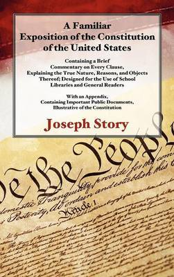 A Familiar Exposition of the Constitution of the United States: Containing a Brief Commentary on Every Clause, Explaining the True Nature, Reasons, and Objects Thereof