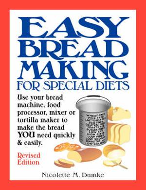 Easy Breadmaking for Special Diets: Use Your Bread Machine, Food Processor, Mixer, or Tortilla Maker to Make the Bread You Need Quickly and Easily