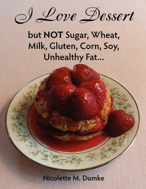 I Love Dessert But Not Sugar, Wheat, Milk, Gluten, Corn, Soy, Unhealthy Fat...