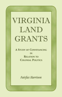 Virginia Land Grants: A Study of Conveyancing in Relation to Colonial Politics