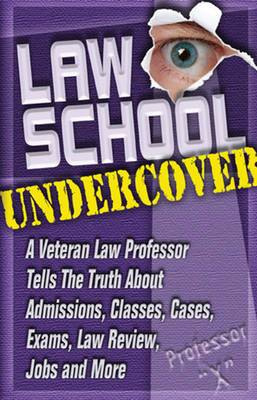 Law School Undercover: A Veteran Law Professor Tells the Truth About Admissions, Classes, Cases, Exams, Law Review, Jobs, and More