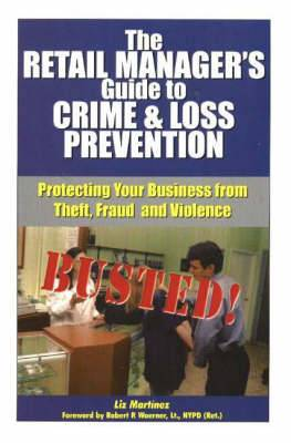 The Retail Manager's Guide to Crime and Loss Prevention: Protecting Your Business From Theft, Fraud and Violence
