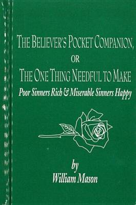 The Believer's Pocket Companion: The One Thing Needful, to Make Poor Sinners Rich and Miserable Sinners Happy