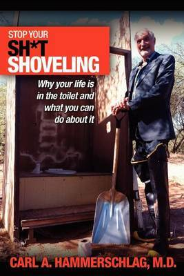Stop Your Sh*t Shoveling: Why Your Life Is in the Toilet and What You Can Do about It