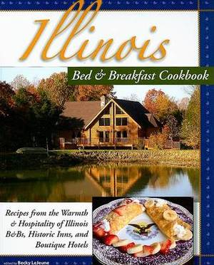 Illinois Bed & Breakfast Cookbook  : Recipes from the Warmth and Hospitality of Illinois B&Bs, Historic Inns, and Boutique Hotels
