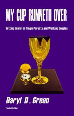 My Cup Runneth Over: Setting Goals for Single Parents and Working Couples, a Practical Guide for Implementing Family Goals and Improving Communications