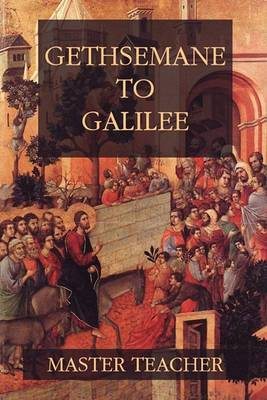 Gethsemane to Galilee: Bible Talks of the New Testament by Master Teacher