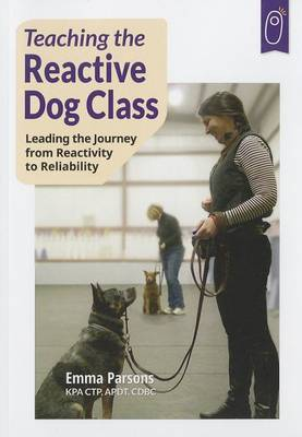 Teaching the Reactive Dog Class: Leading the Journey from Reactivity to the Reliability