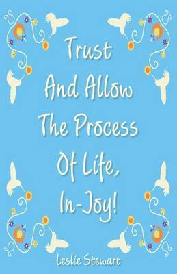 Trust and Allow the Process of Life In-Joy!