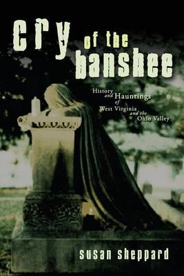 Cry of the Banshee: History and Hauntings of West Virginia and the Ohio Valley