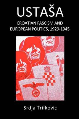 Ustasa: Croatian Fascism and European Politics, 1929-1945