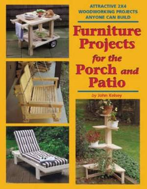 Furniture Projects for the Porch and Patio: Attractive 2x4 Woodworking Projects Anyone Can Build