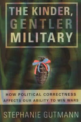 The Kinder, Gentler Military: How Political Correctness Affects Our Ability to Win Wars