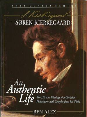 Soren Kierkegaard: An Authentic Life, the Life and Writings of a Christian Philosopher with Samples from His Works