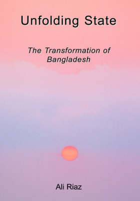 Unfolding State: The Transformation of Bangladesh